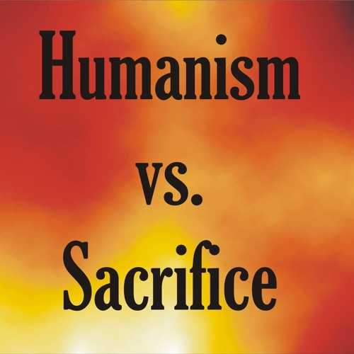 Humanism Vs. Sacrifice