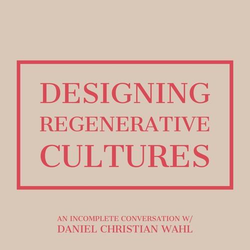 #109 | Designing Regenerative Cultures: An Incomplete Conversation w/ Daniel Christian Wahl