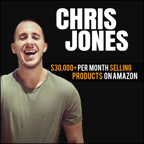 Chris Jones: $30,000+ Per Month Selling Products On Amazon