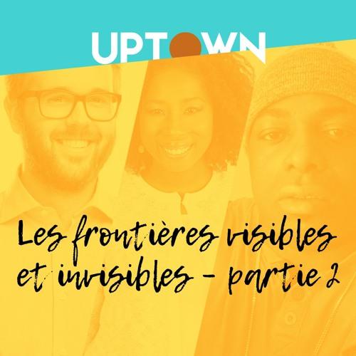UPTOWN_ep3_les frontières visibles et invisibles_partie 2