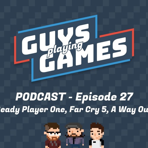 E27 - Ready Player One, Far Cry 5, A Way Out