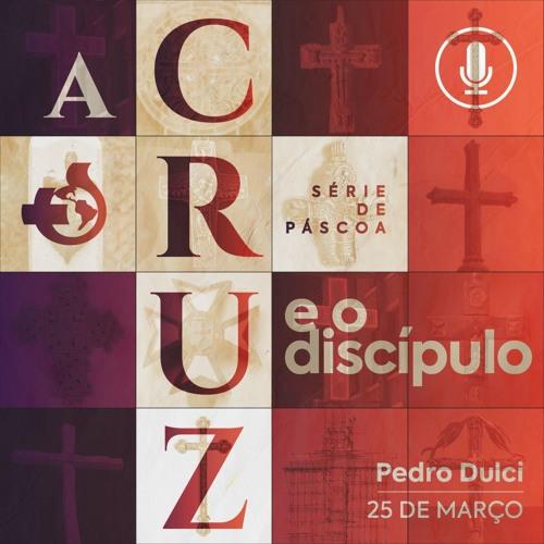 A Cruz e o Discípulo - Pedro Dulci - 25/03/2018