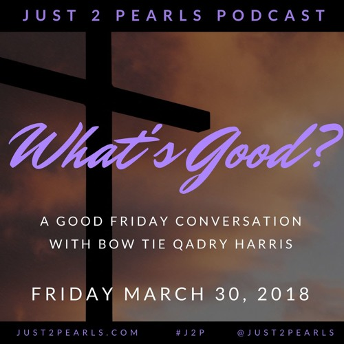 What's Good? A Good Friday Conversation with Bow Tie Qadry P. Harris