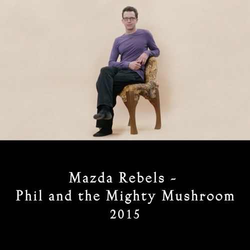 Mazda Rebels - Phil And The Mighty Mushroom