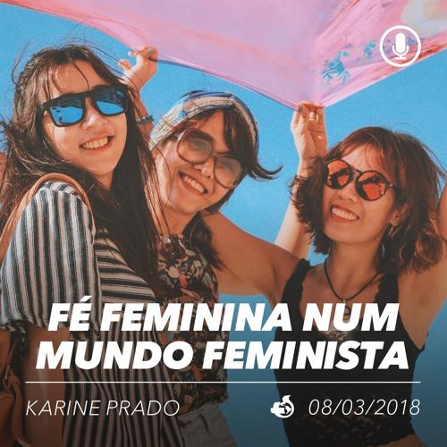 Fé Feminina num Mundo Feminista - Karine do Prado - 08/03/2018