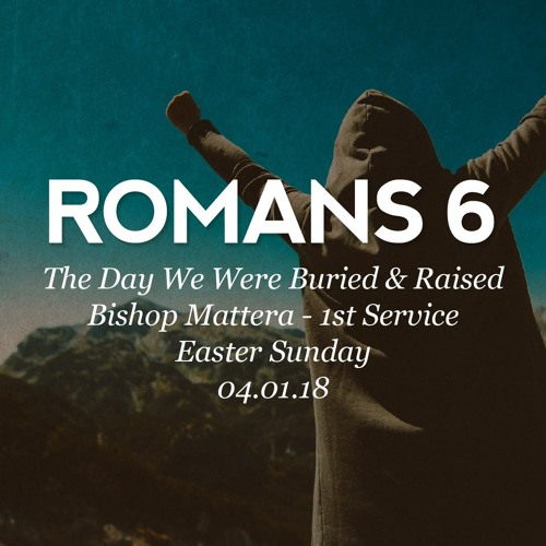 04.01.18 - Easter Sunday - Romans 6 - The Day We Were Buried & Raised - Bishop Mattera - 1st Service