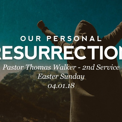 04.01.18 - Easter Sunday - Our Personal Resurrection - Pastor Thomas Walker - 2nd Service
