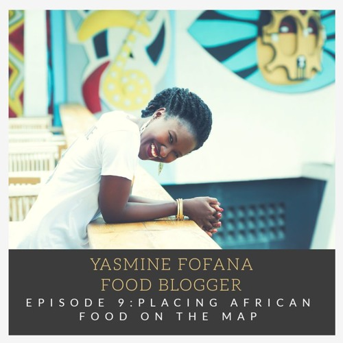 Episode 9: Yasmine Fofana, Food Blogger and Entrepreneur- Placing African Food on the Map