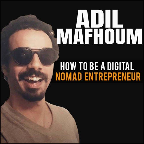 Adil Mafhoum: How To Be A Digital Nomad Entrepreneur