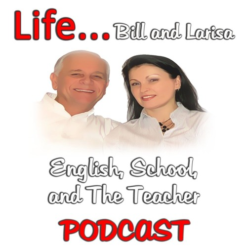 """""""English, School, and The Teacher"""" with Bill and Larisa... Life Podcast"""