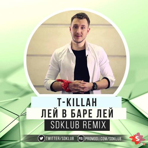 T-Killah - Лей В Баре Лей (Sdklub Remix)