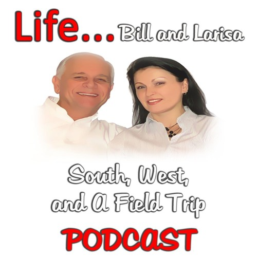 """""""South, West, and A Field Trip"""" with Bill and Larisa... Life Podcast"""