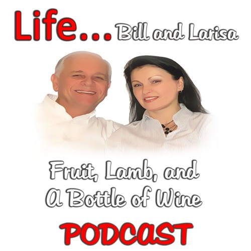 """Fruit, Lamb, and A Bottle Of Wine"" with Bill and Larisa... Life Podcast"
