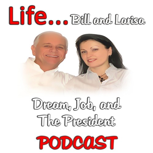 """""""Dream, Job, and The President"""" with Bill and Larisa... Life Podcast"""