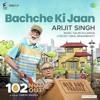 Bachcha Ki Jaan - Arijit Singh ( 102 Not Out )