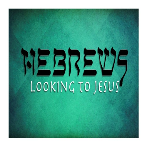 Hebrews: Looking to Jesus