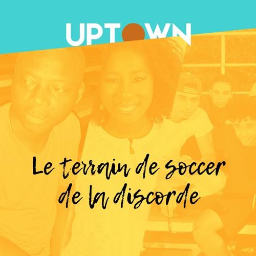 UPTOWN_ep5_Le terrain de soccer de la discorde