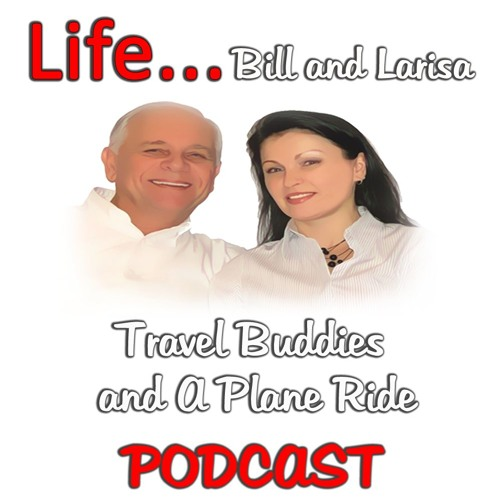 """""""Travel Buddies and A Plane Ride"""" with Bill and Larisa... Life Podcast"""