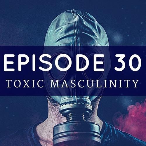 Episode 30: Toxic Masculinity