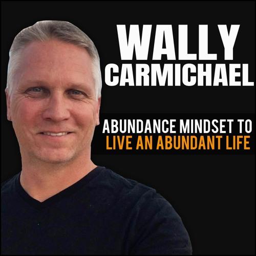 Wally Carmichael: Abundance Mindset To Live An Abundant Life