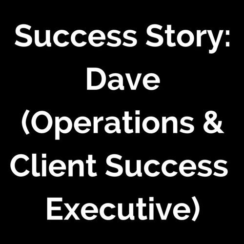 Success Story: Dave (Operations & Customer Success Executive)