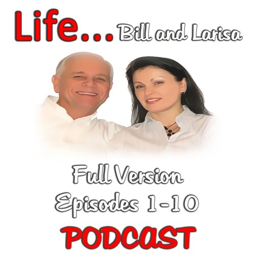 """""""Life Full Version Episodes 1-10"""" with Bill and Larisa... Life Podcast"""