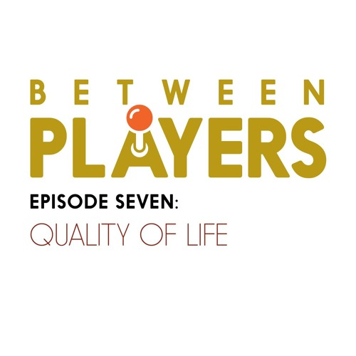 Between Players - 07: Quality of Life