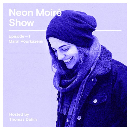 Neon Moiré Show — Episode I — Maral Pourkazemi