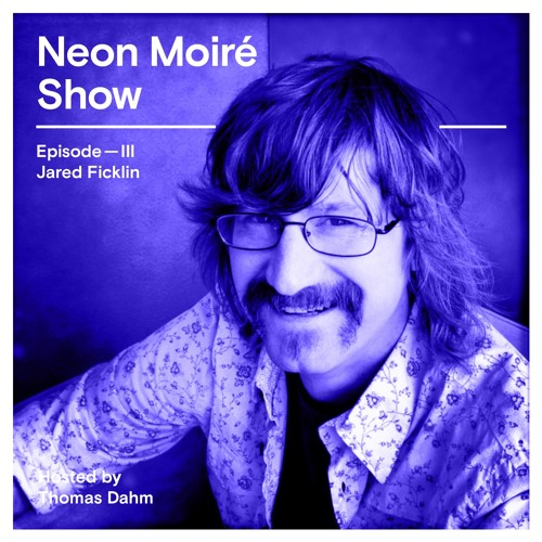 Neon Moiré Show — Episode III — Jared Ficklin