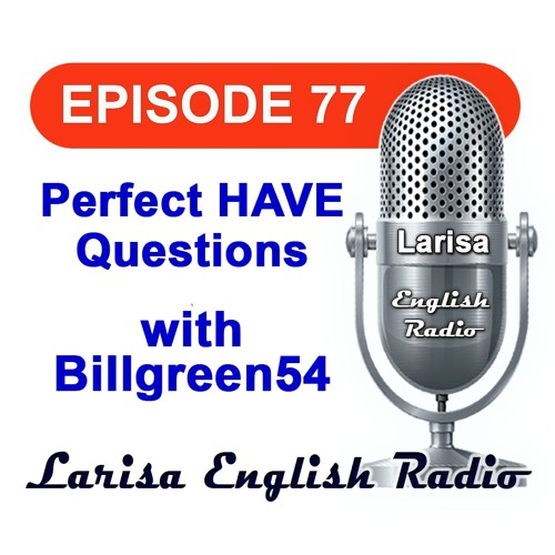 Perfect HAVE Questions with Billgreen54 English Radio Episode 77