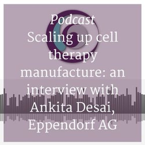 Scaling up cell therapy manufacture: an interview with Ankita Desai, Eppendorf AG