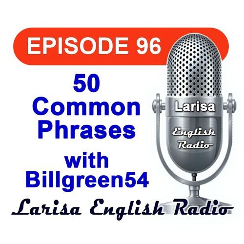50 Common Phrases with Billgreen54 English Radio Episode 96