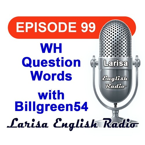 WH Question Words  with Billgreen54 English Radio Episode 99