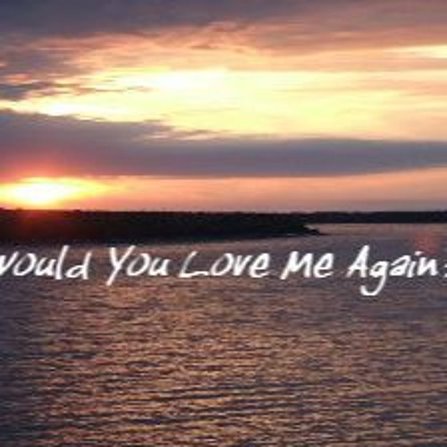 Would You Love Me Again?