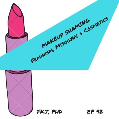 EP 92: Makeup Shaming, Feminism, Misogyny, and Cosmetics