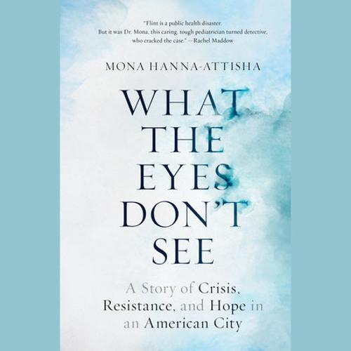 What the Eyes Don't See by Mona Hanna-Attisha, read by Mona Hanna-Attisha