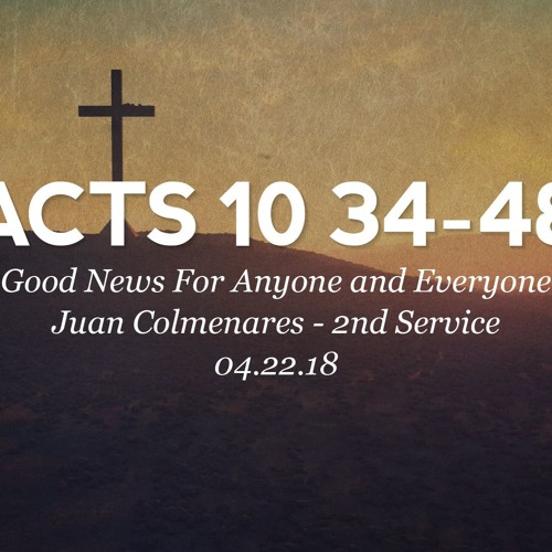 04.22.18 - Acts 10: 34-48 - Good News For Anyone & Everyone - Juan Colmenares - 2nd Service