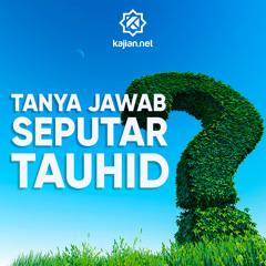 Tanya Jawab Islam Seputar Tauhid Bersama Ustadz Maududi Abdullah, Lc.