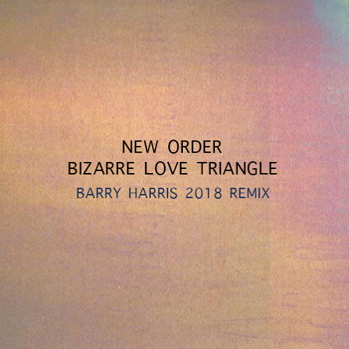 """""""Bizarre Love Triangle"""" by New Order (Barry Harris Remix)"""
