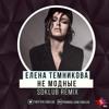 Елена Темникова – Не модные (Sdklub Remix)