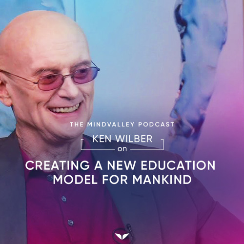 Ken Wilber On Creating A New Education Model For Mankind