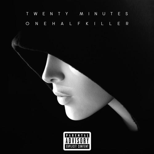 onehalfkiller - Twenty Minutes | 2018 - 05 - 01 0h52m11