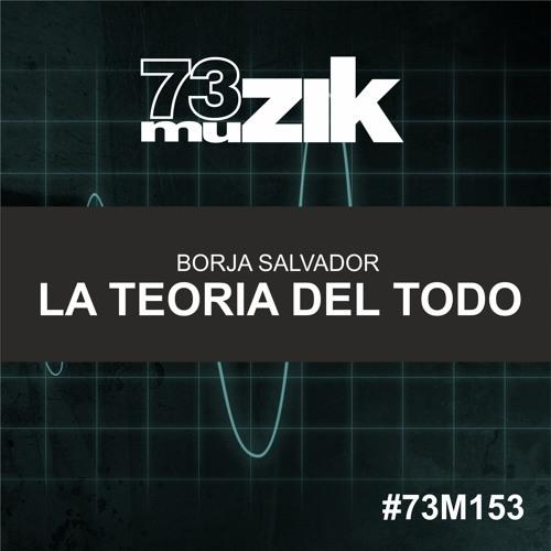 73M153 : Borja Salvador - La Teoria del Todo (Original Mix)