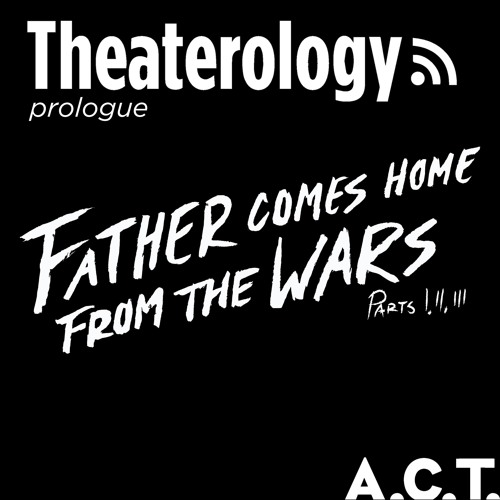 An A.C.T. Prologue Discussion: Father Comes Home from the Wars, Parts I, II, & III