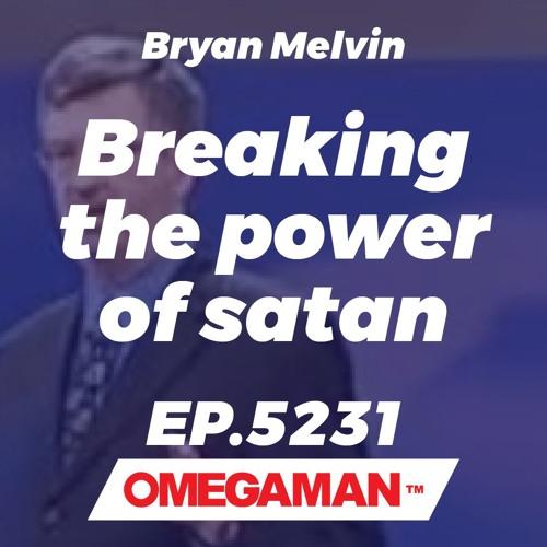 Episode 5231 - Breaking the power of satan - Bryan Melvin
