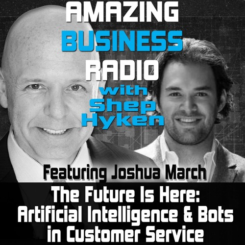 The Future is Here Artificial Intelligence and Bots in Customer Service Featuring Guest Joshua March