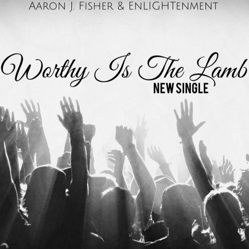 Worthy Is The Lamb [single] - Aaron J. Fisher & Enlightenment