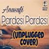 Pardesi Pardesi Cover Song - Raja Hindustani | Anusufi | Latest 2018