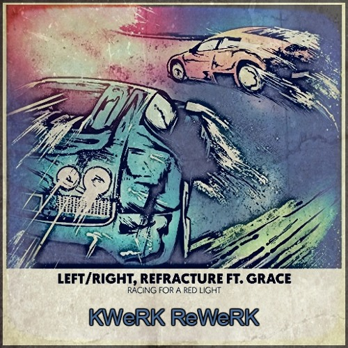 Left/Right, Refracture ft. Grace - Racing For A Red Light (KWeRK ReWeRK)