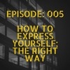 Episode: 005 How to Express Yourself; The Right Way